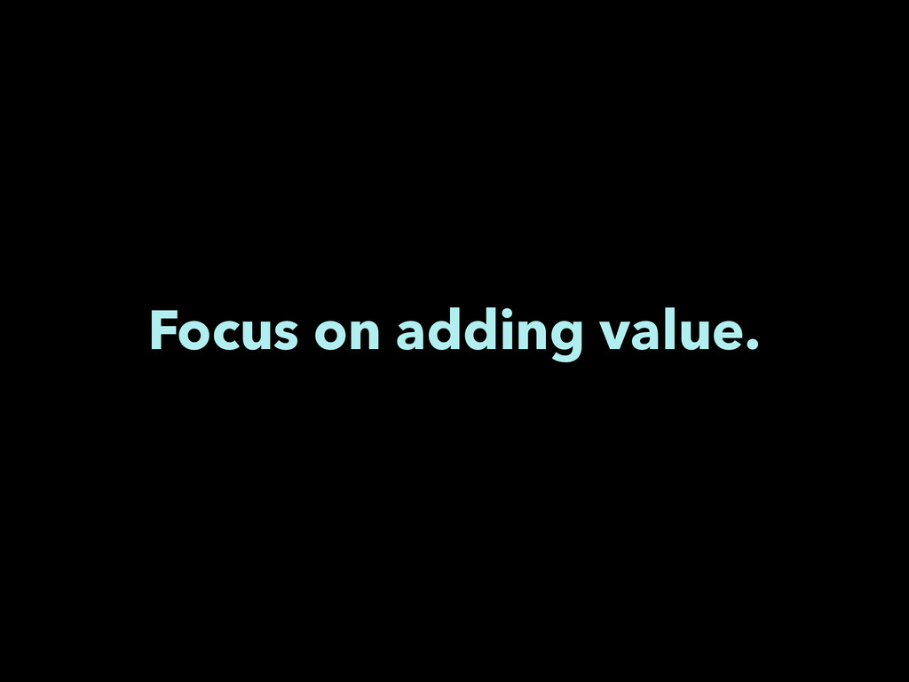 Focus on adding value.