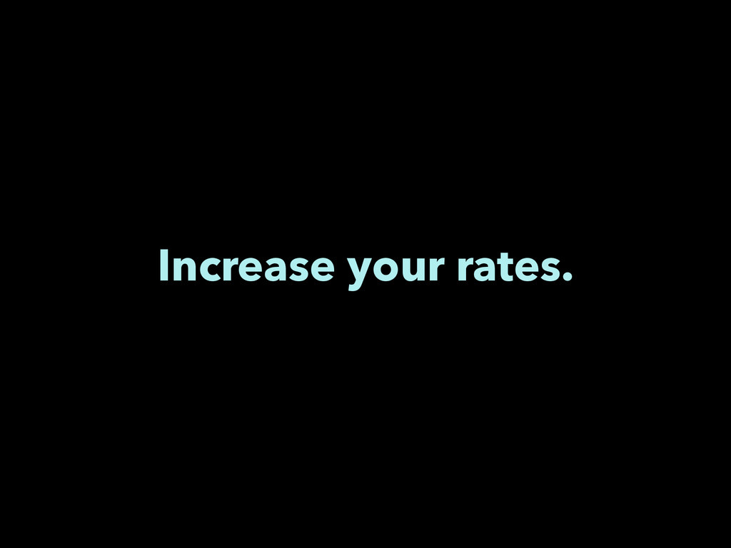 Increase your rates.