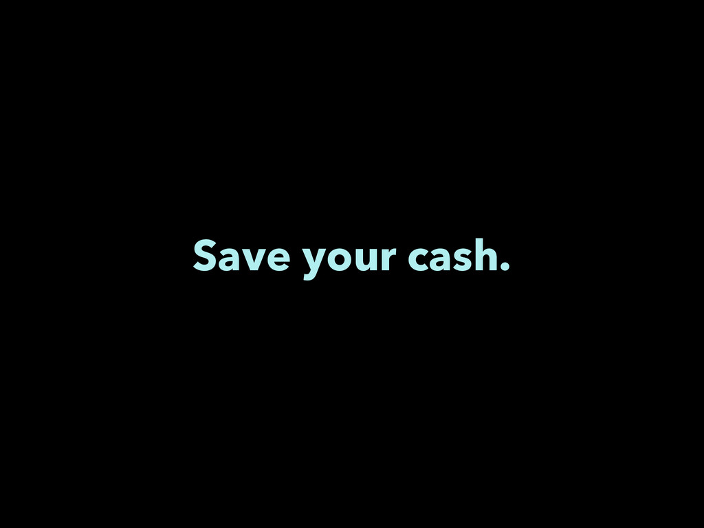 Save your cash.