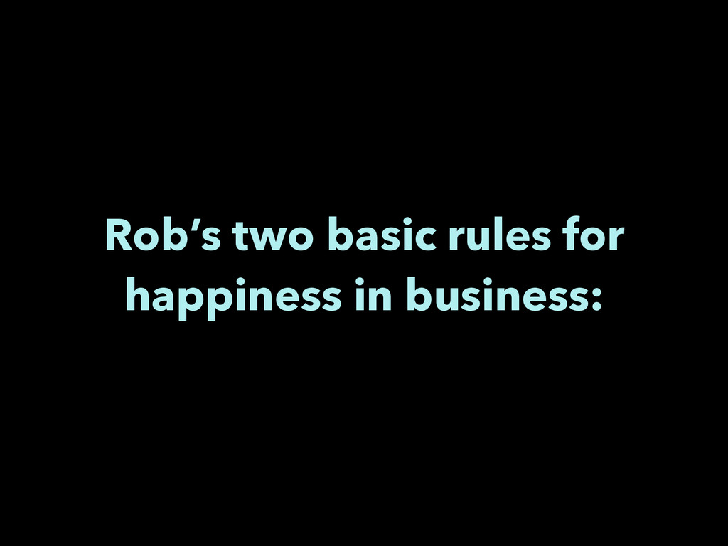 Rob's two basic rules for happiness in business: