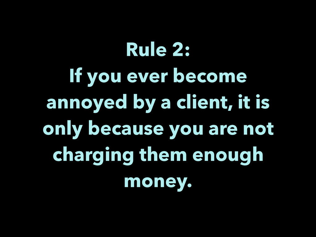 Rule 2: If you ever become annoyed by a client...
