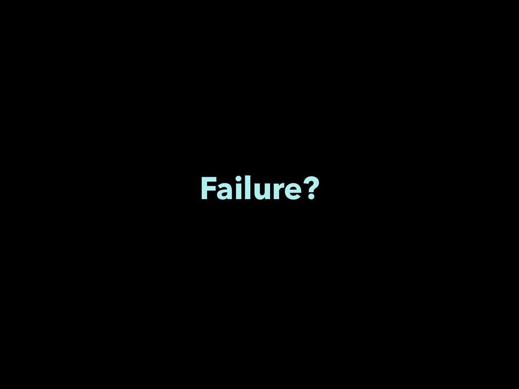 Failure?