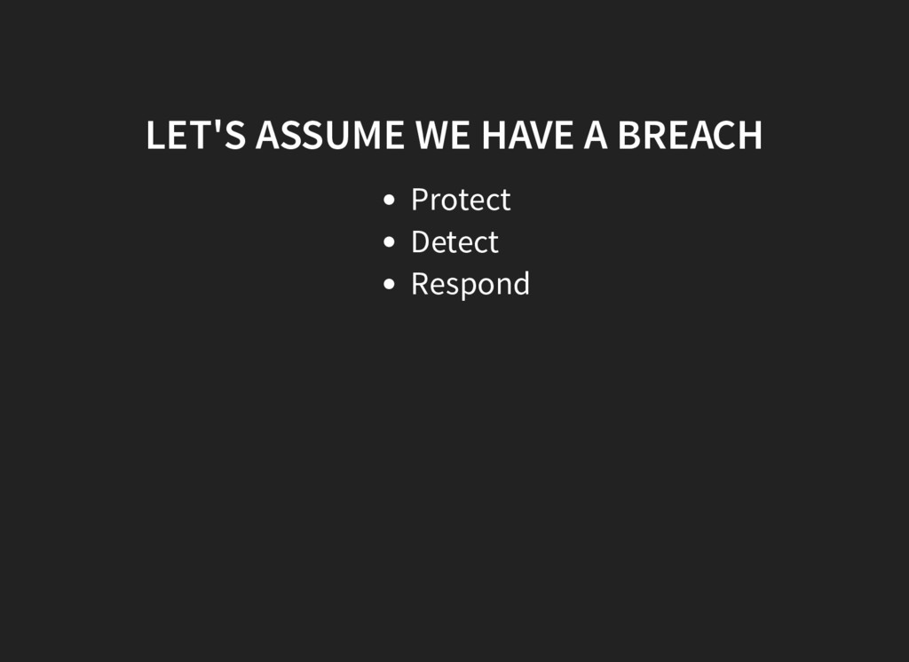 LET'S ASSUME WE HAVE A BREACH Protect Detect Re...