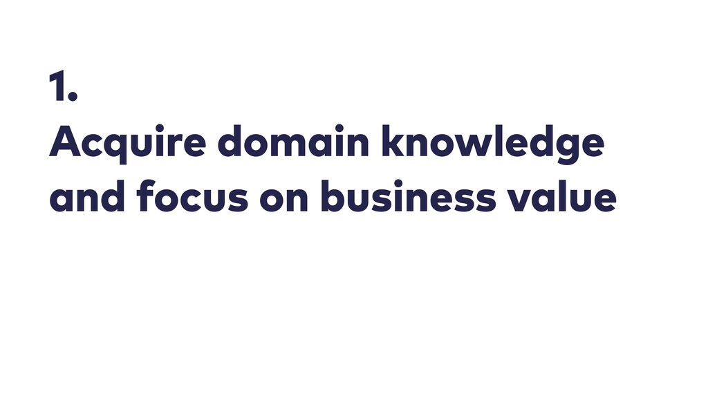 1. Acquire domain knowledge and focus on busine...
