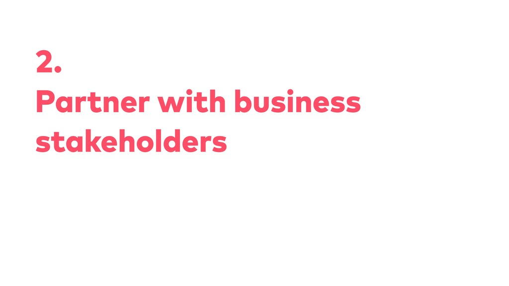 2. Partner with business stakeholders