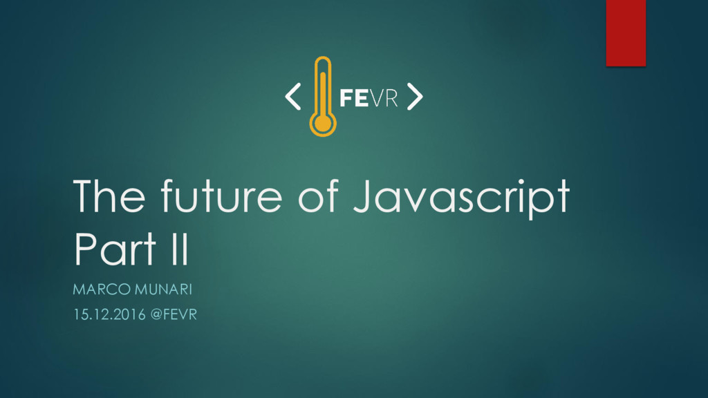 The future of Javascript Part II MARCO MUNARI 1...