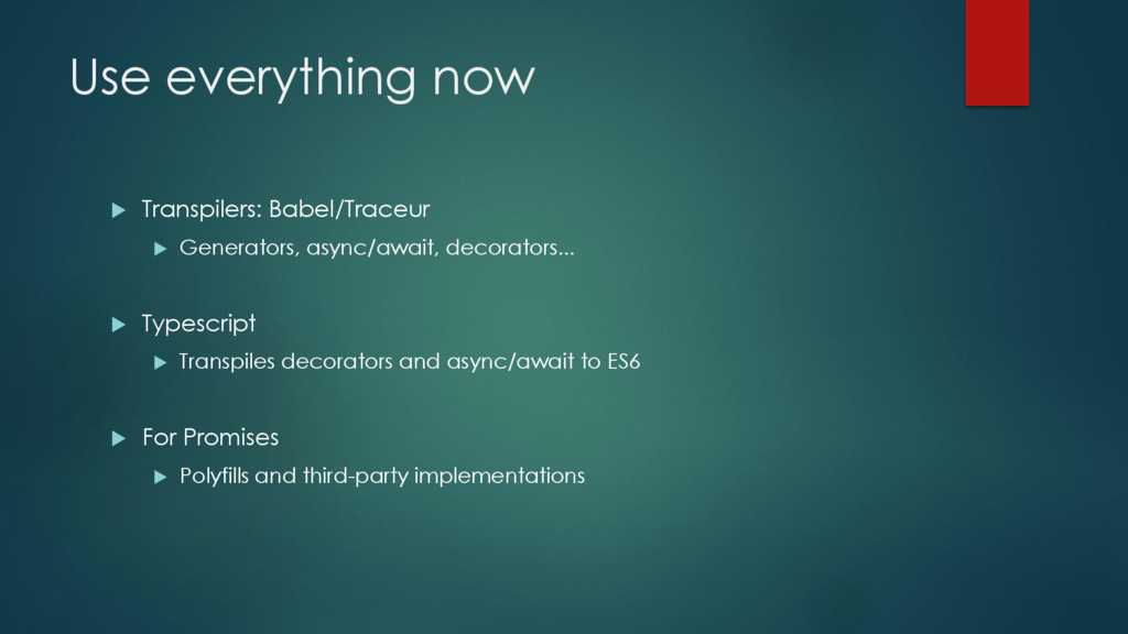 Use everything now  Transpilers: Babel/Traceur...