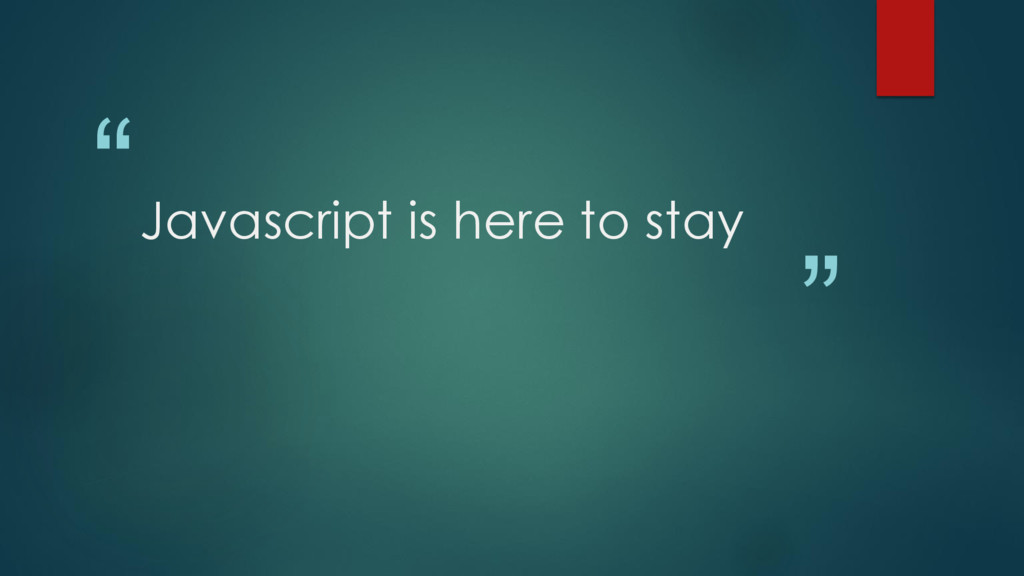 """ "" Javascript is here to stay"