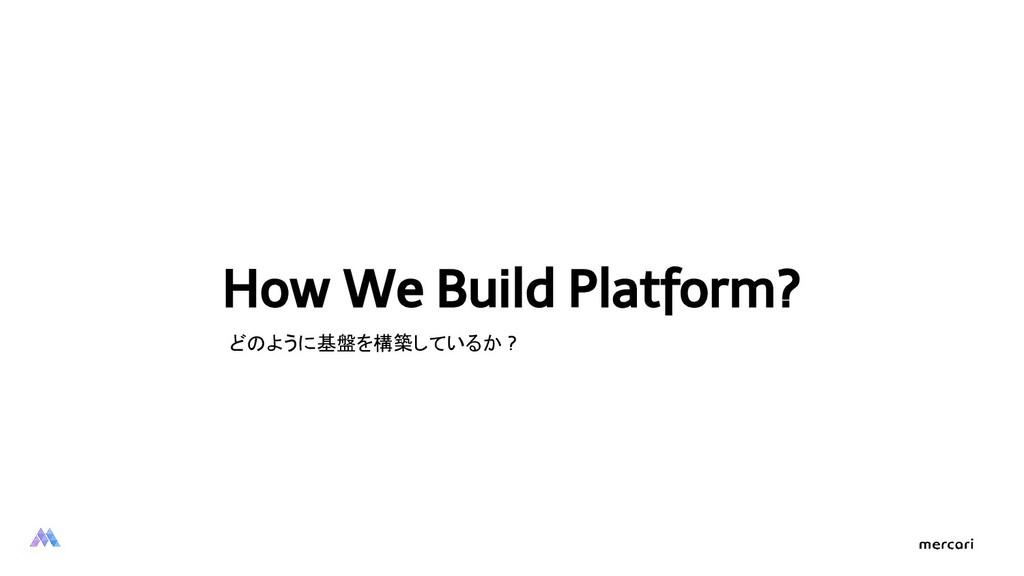 How We Build Platform? どのように基盤を構築しているか ?