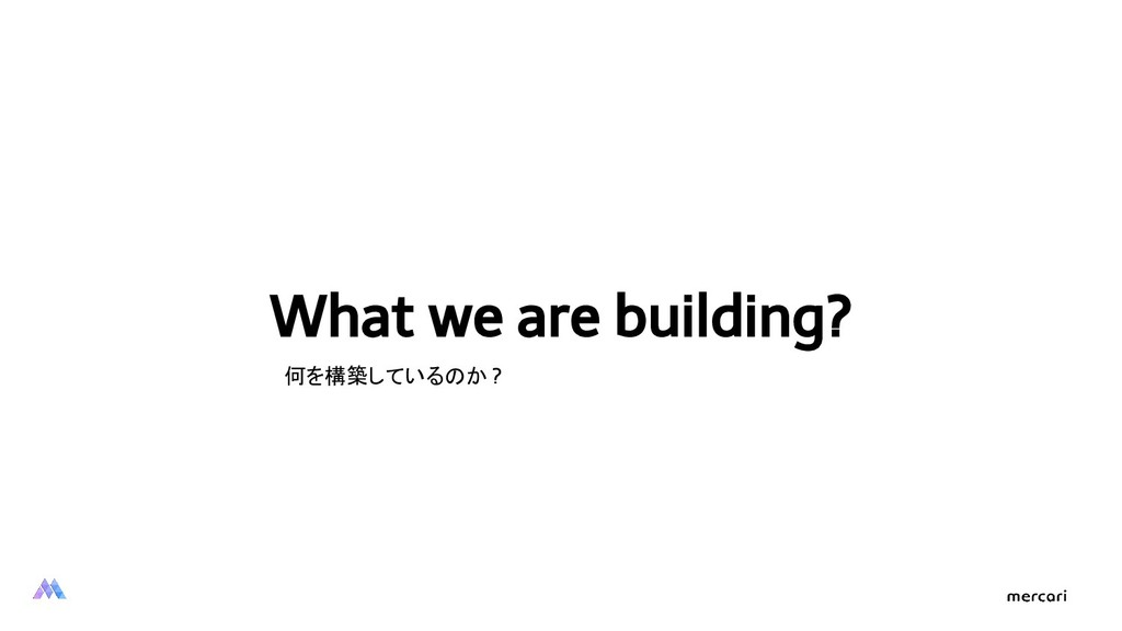 What we are building? 何を構築しているのか ?