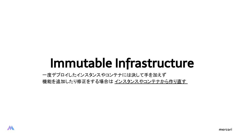 Immutable Infrastructure 一度デプロイしたインスタンスやコンテナには決...