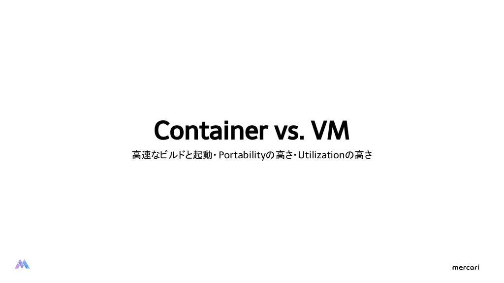 Container vs. VM 高速なビルドと起動・ Portabilityの高さ・Util...