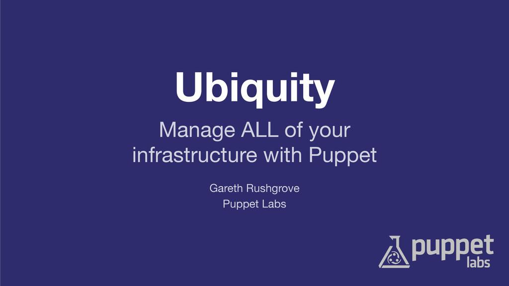 Ubiquity Puppet Labs Gareth Rushgrove Manage AL...