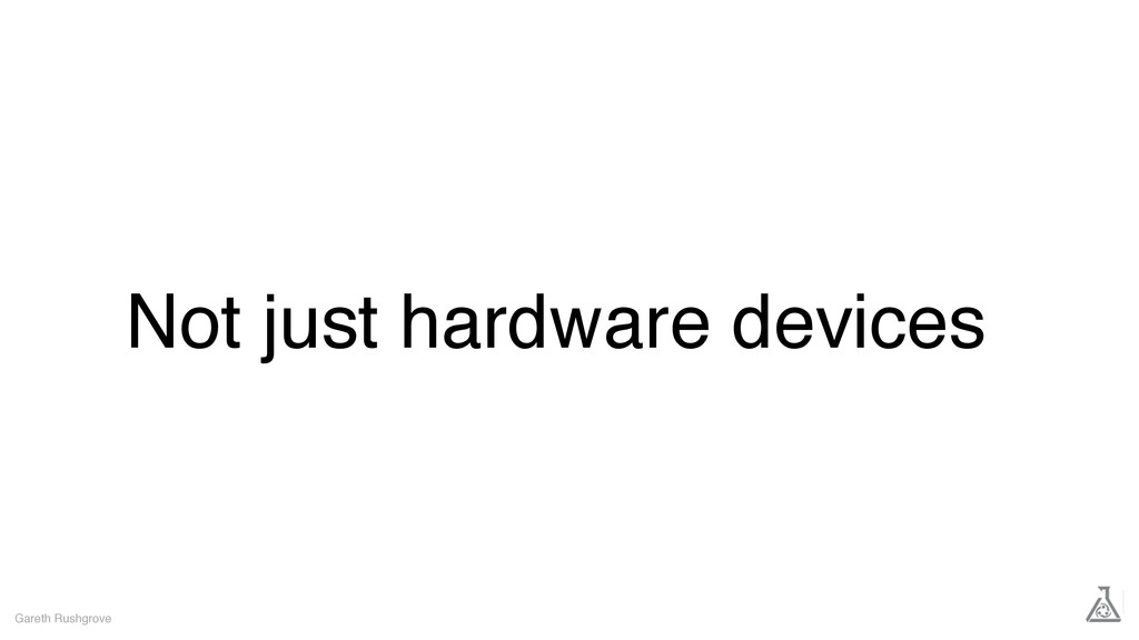 Not just hardware devices Gareth Rushgrove