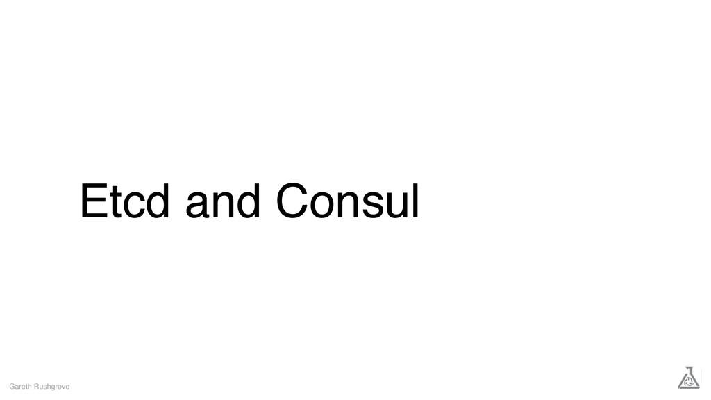 Etcd and Consul Gareth Rushgrove