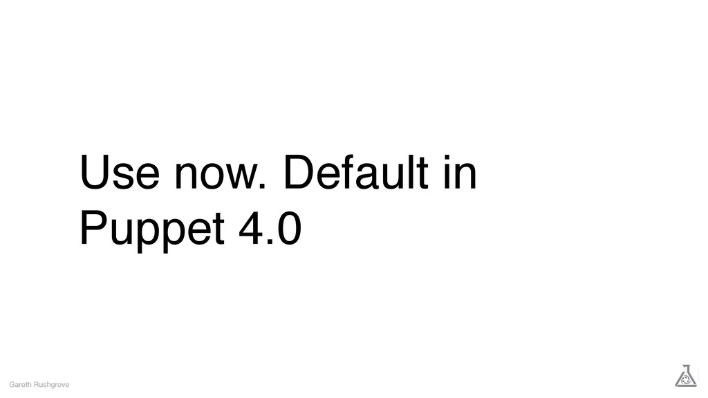 Use now. Default in Puppet 4.0 Gareth Rushgrove