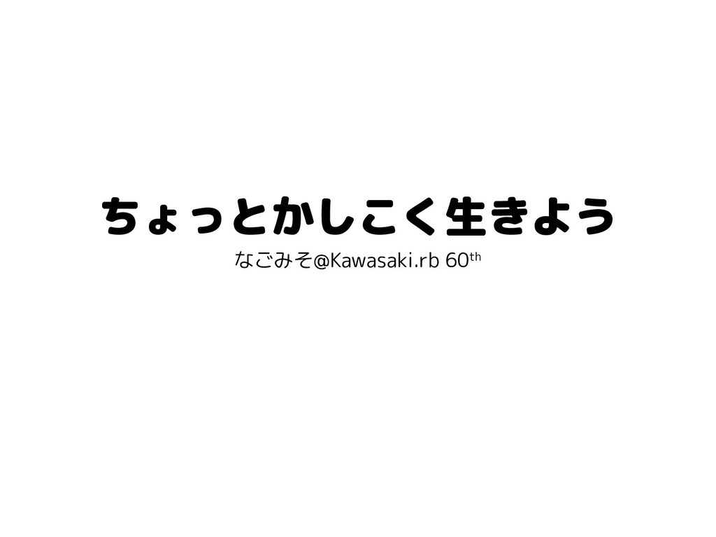 ちょっとかしこく生きよう なごみそ@Kawasaki.rb 60th