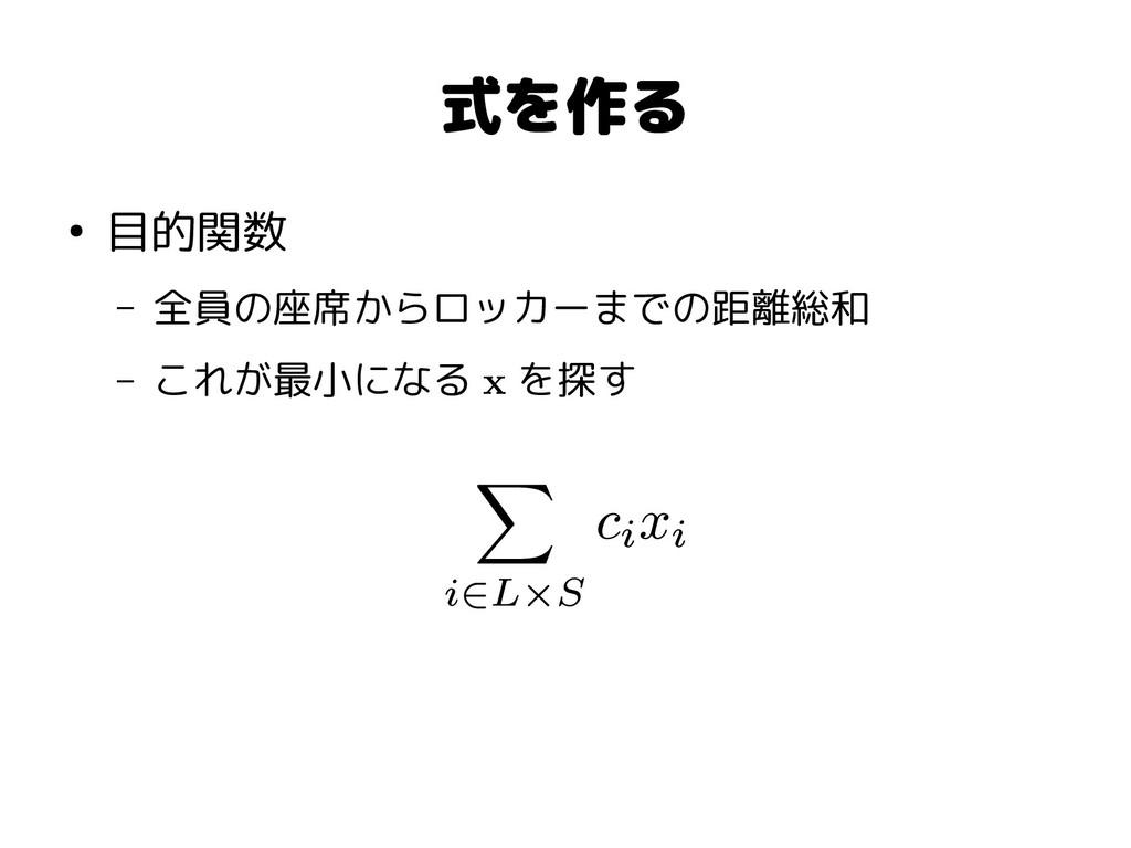 式を作る ● 目的関数 – 全員の座席からロッカーまでの距離総和 – これが最小になる x を...