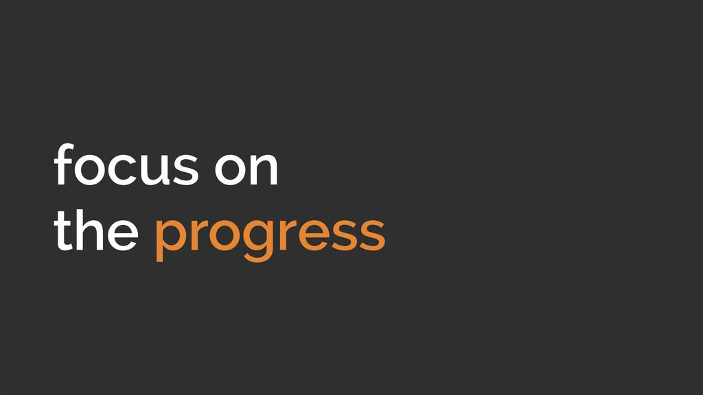 focus on the progress
