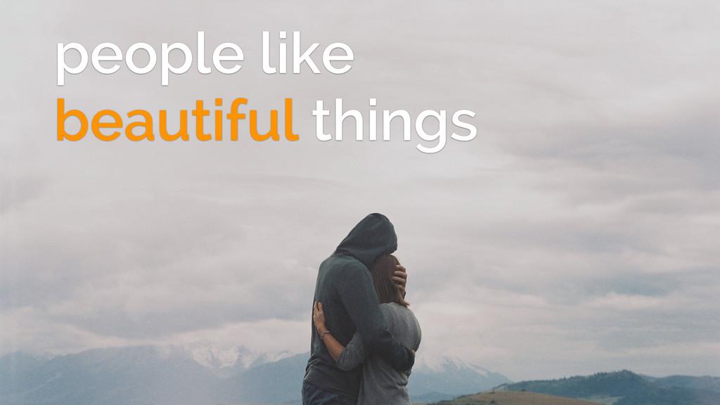 people like beautiful things