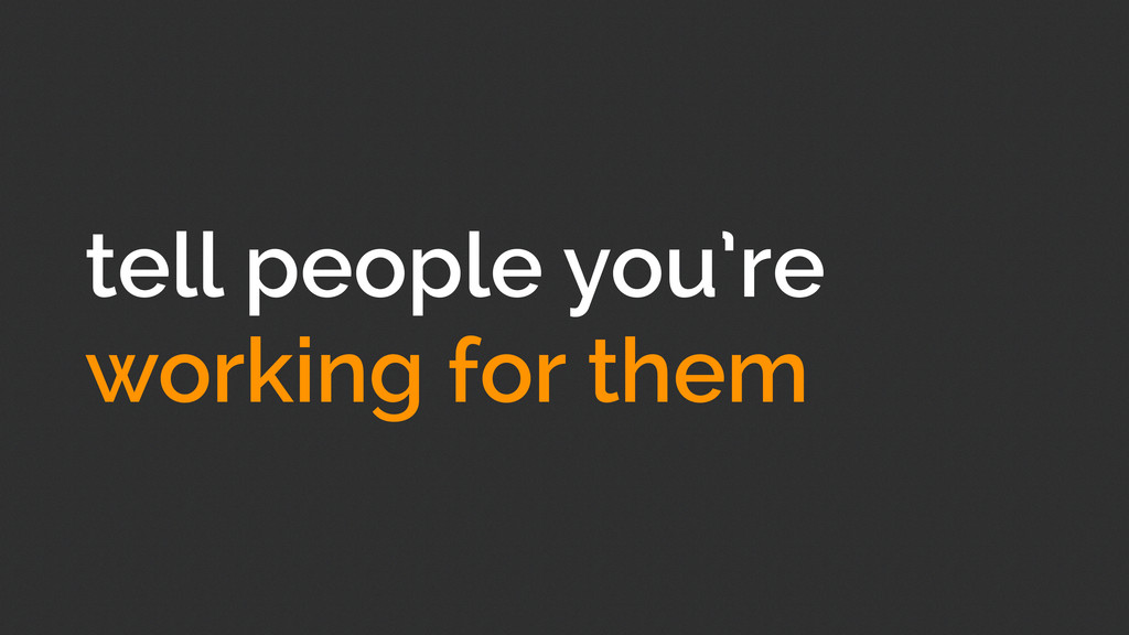 tell people you're working for them