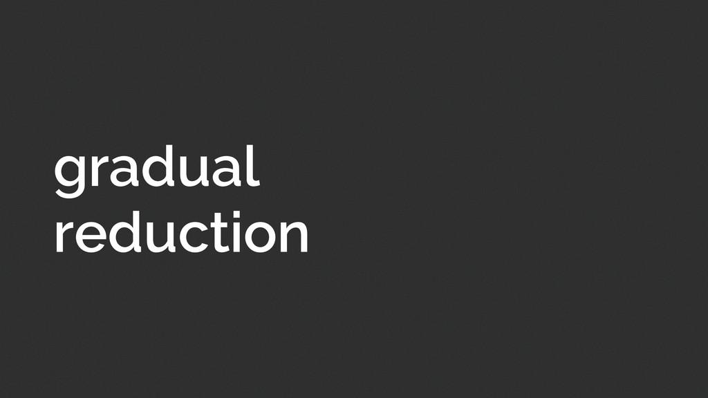 gradual reduction