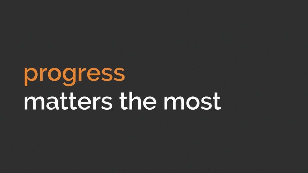 progress matters the most