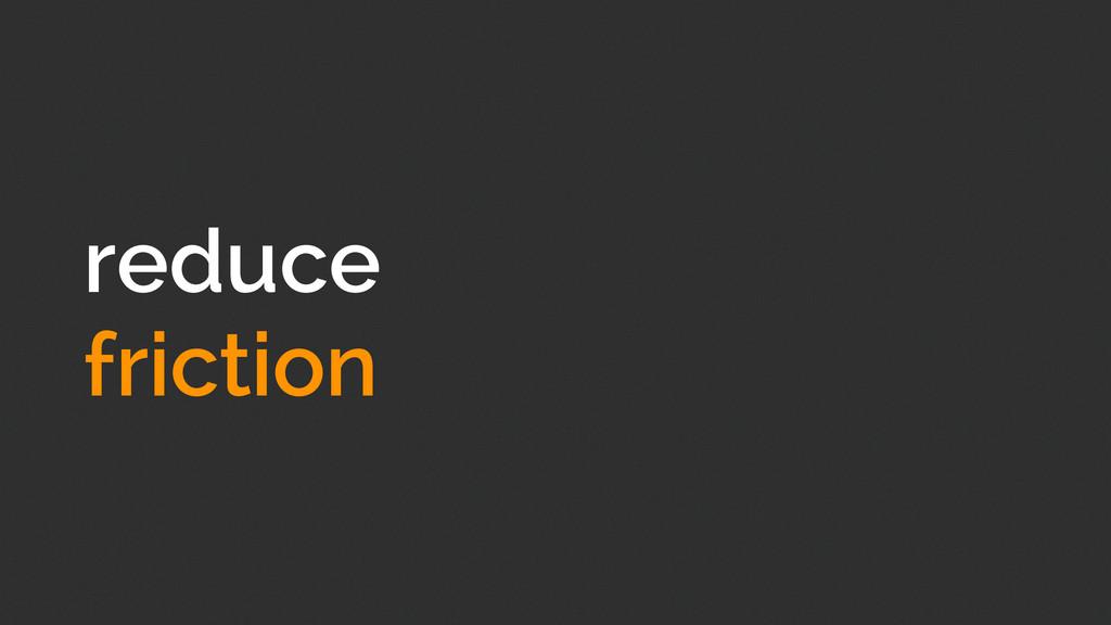 reduce friction