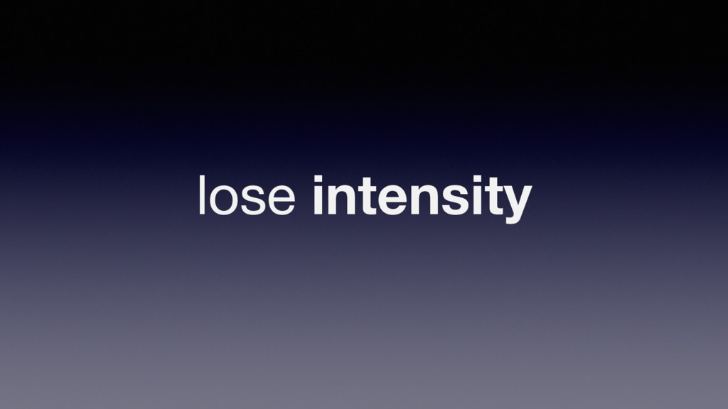 lose intensity