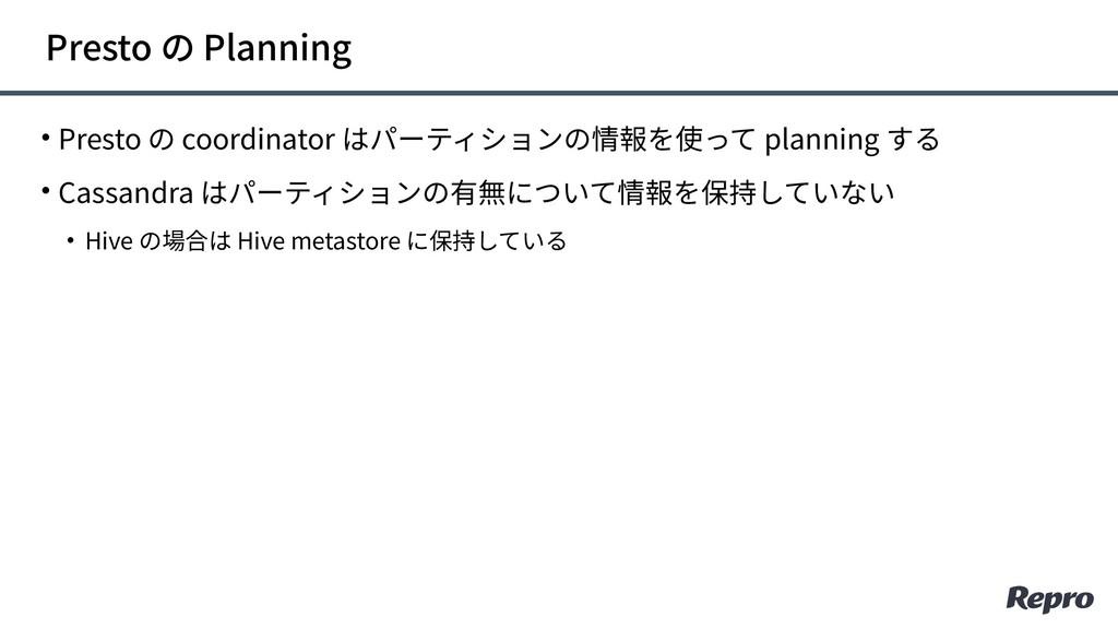 • Presto の coordinator はパーティションの情報を使って planning...