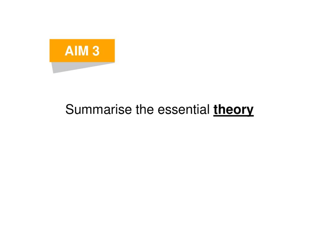 Summarise the essential theory AIM 3