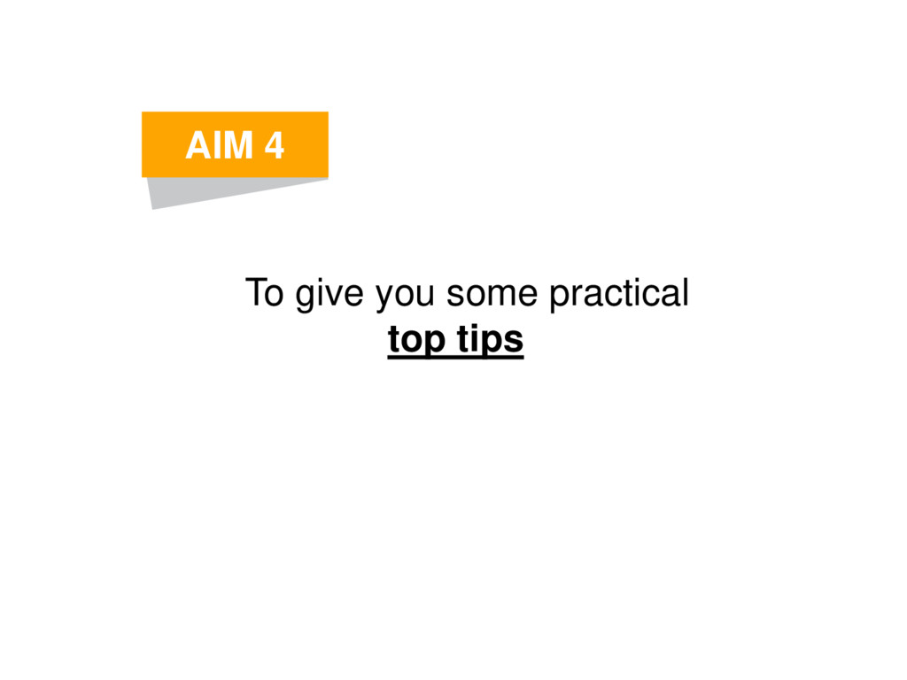 To give you some practical top tips AIM 4