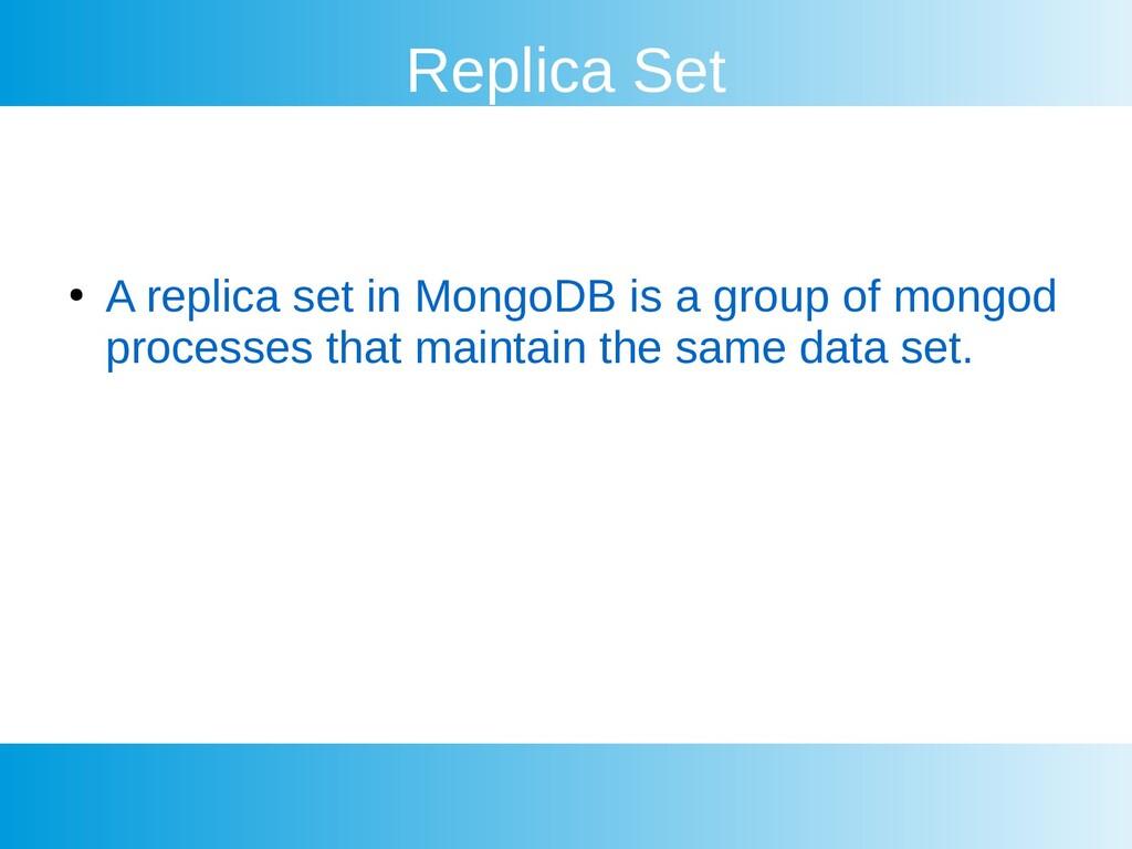 Replica Set ● A replica set in MongoDB is a gro...