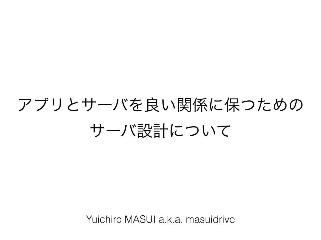 ΞϓϦͱαʔόΛྑ͍ؔʹอͭͨΊͷ αʔόઃܭʹ͍ͭͯ Yuichiro MASUI a....