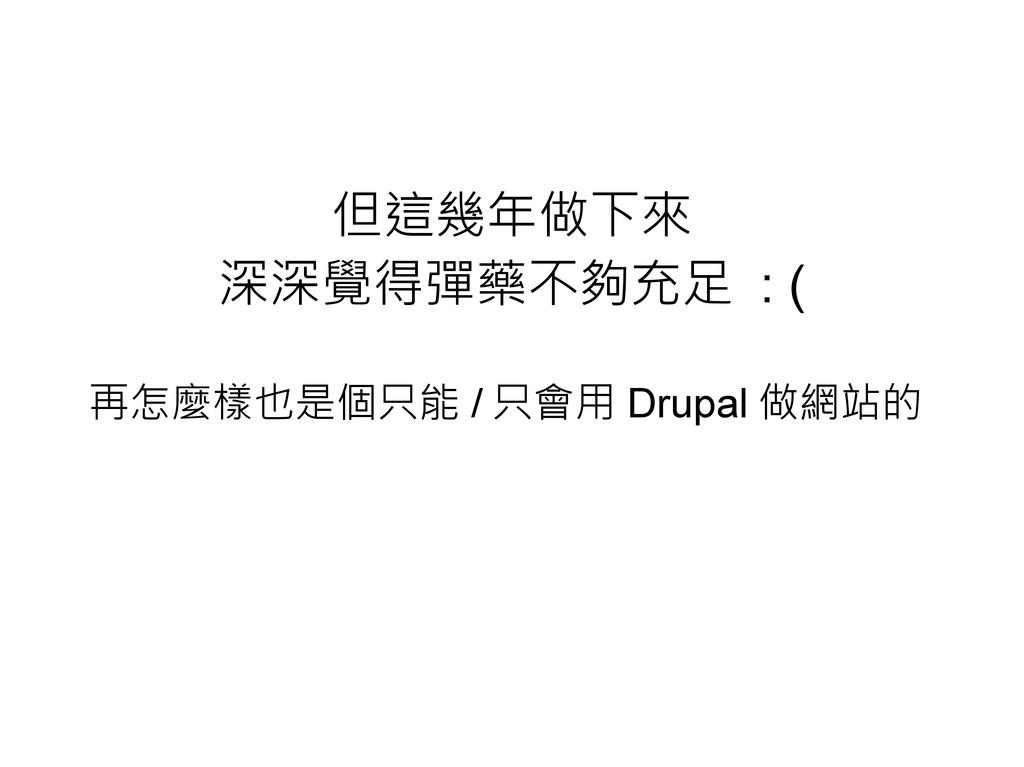 但這幾年做下來 深深覺得彈藥不夠充足 : ( 再怎麼樣也是個只能 / 只會用 Drupal 做...