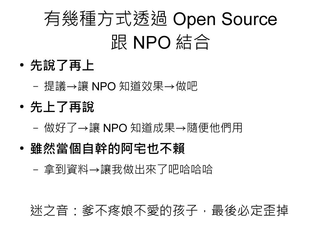 有幾種方式透過 Open Source 跟 NPO 結合 ● 先說了再上 – 提議→讓 NPO...
