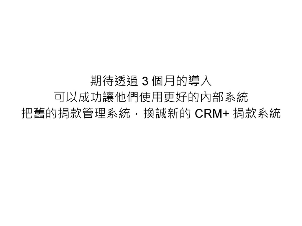 期待透過 3 個月的導入 可以成功讓他們使用更好的內部系統 把舊的捐款管理系統,換誠新的 CR...