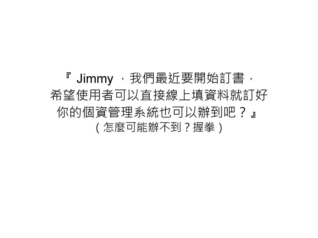 『 Jimmy ,我們最近要開始訂書, 希望使用者可以直接線上填資料就訂好 你的個資管理系統也...