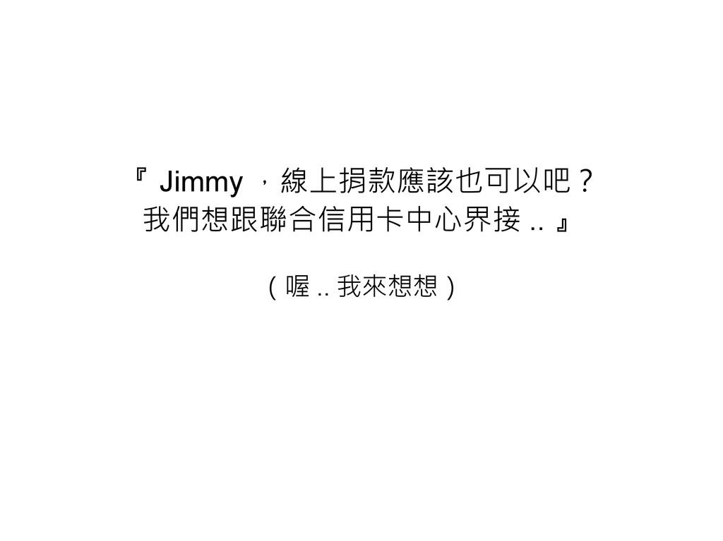 『 Jimmy ,線上捐款應該也可以吧? 我們想跟聯合信用卡中心界接 .. 』 (喔 .. 我...