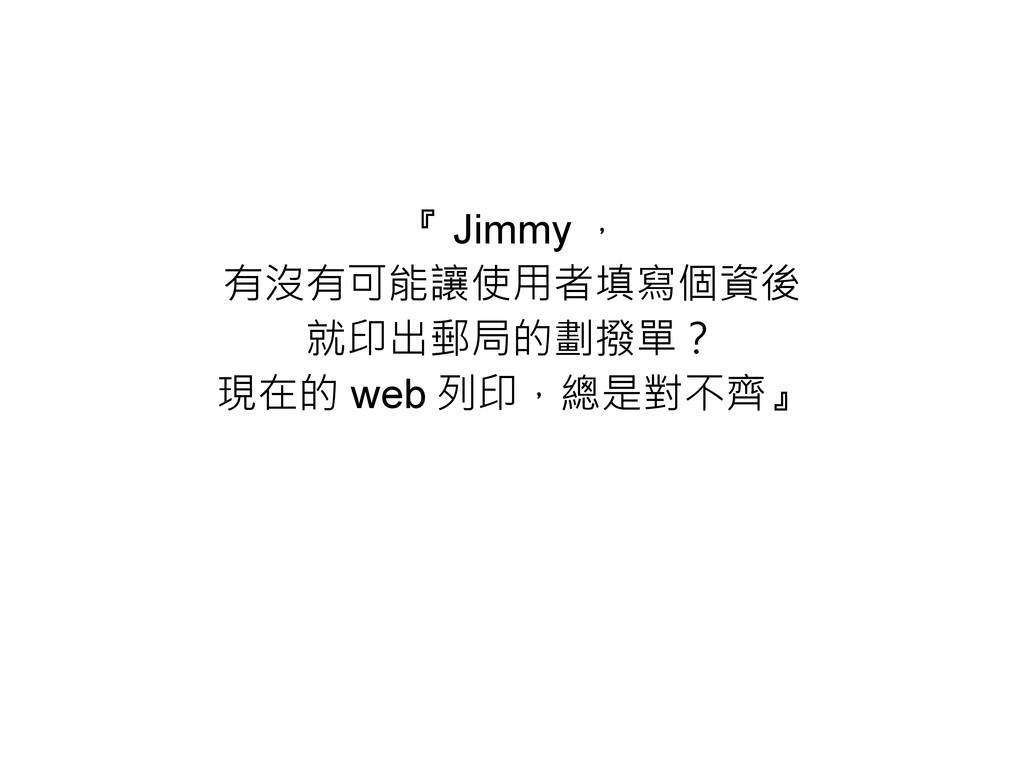 『 Jimmy , 有沒有可能讓使用者填寫個資後 就印出郵局的劃撥單? 現在的 web 列印,...