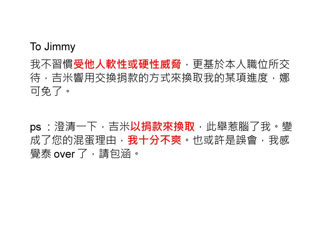 To Jimmy 我不習慣受他人軟性或硬性威脅,更基於本人職位所交 待,吉米響用交換捐款的方式...