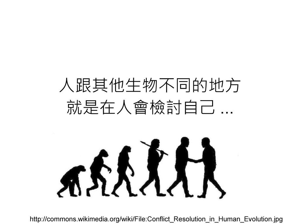 人跟其他生物不同的地方 就是在人會檢討自己 ... http://commons.wikime...