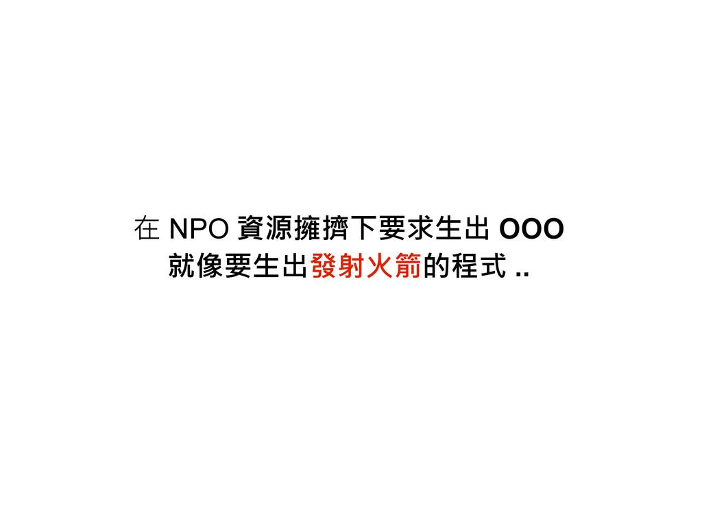 在 NPO 資源擁擠下要求生出 OOO 就像要生出發射火箭的程式 ..