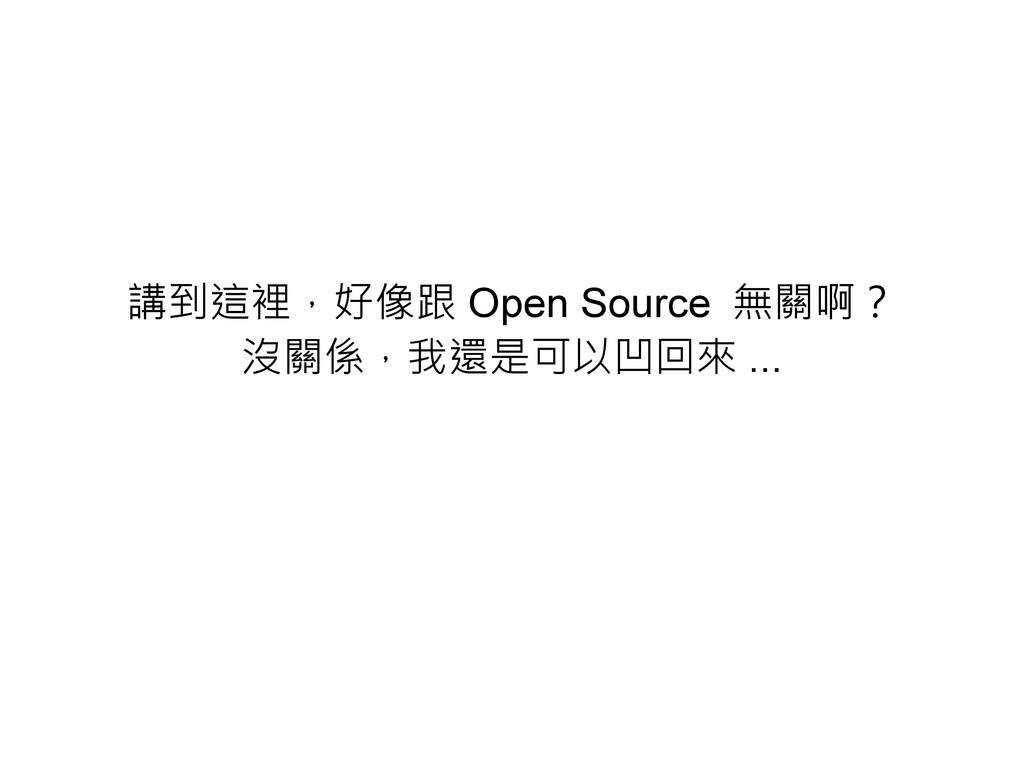 講到這裡,好像跟 Open Source 無關啊? 沒關係,我還是可以凹回來 ...