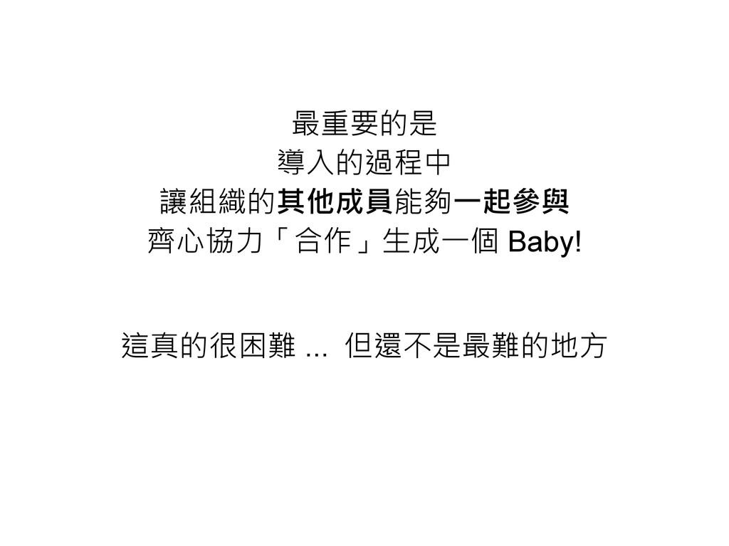 最重要的是 導入的過程中 讓組織的其他成員能夠一起參與 齊心協力「合作」生成一個 Baby! ...