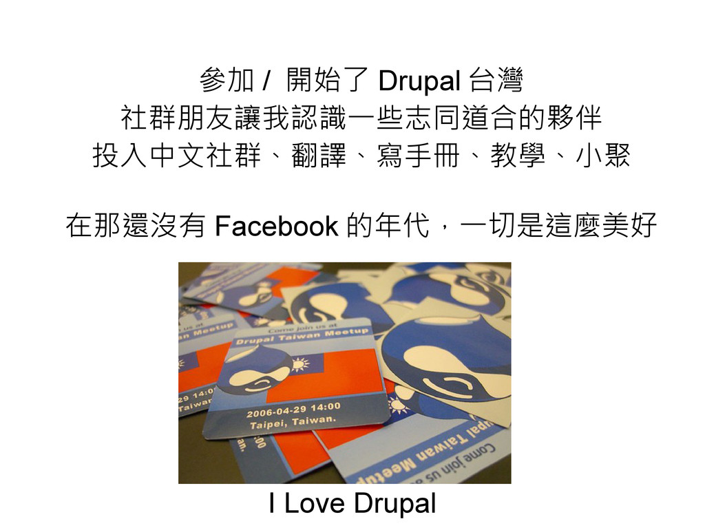 參加 / 開始了 Drupal 台灣 社群朋友讓我認識一些志同道合的夥伴 投入中文社群、翻譯、...