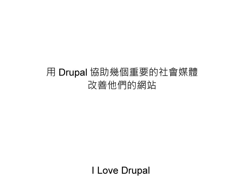 用 Drupal 協助幾個重要的社會媒體 改善他們的網站 I Love Drupal
