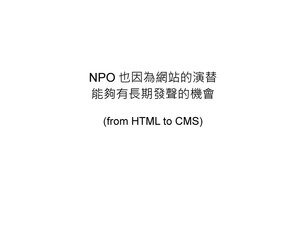 NPO 也因為網站的演替 能夠有長期發聲的機會 (from HTML to CMS)