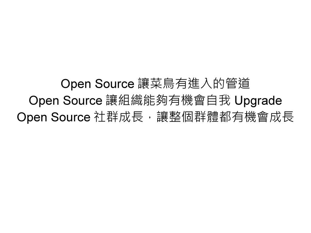 Open Source 讓菜鳥有進入的管道 Open Source 讓組織能夠有機會自我 Up...