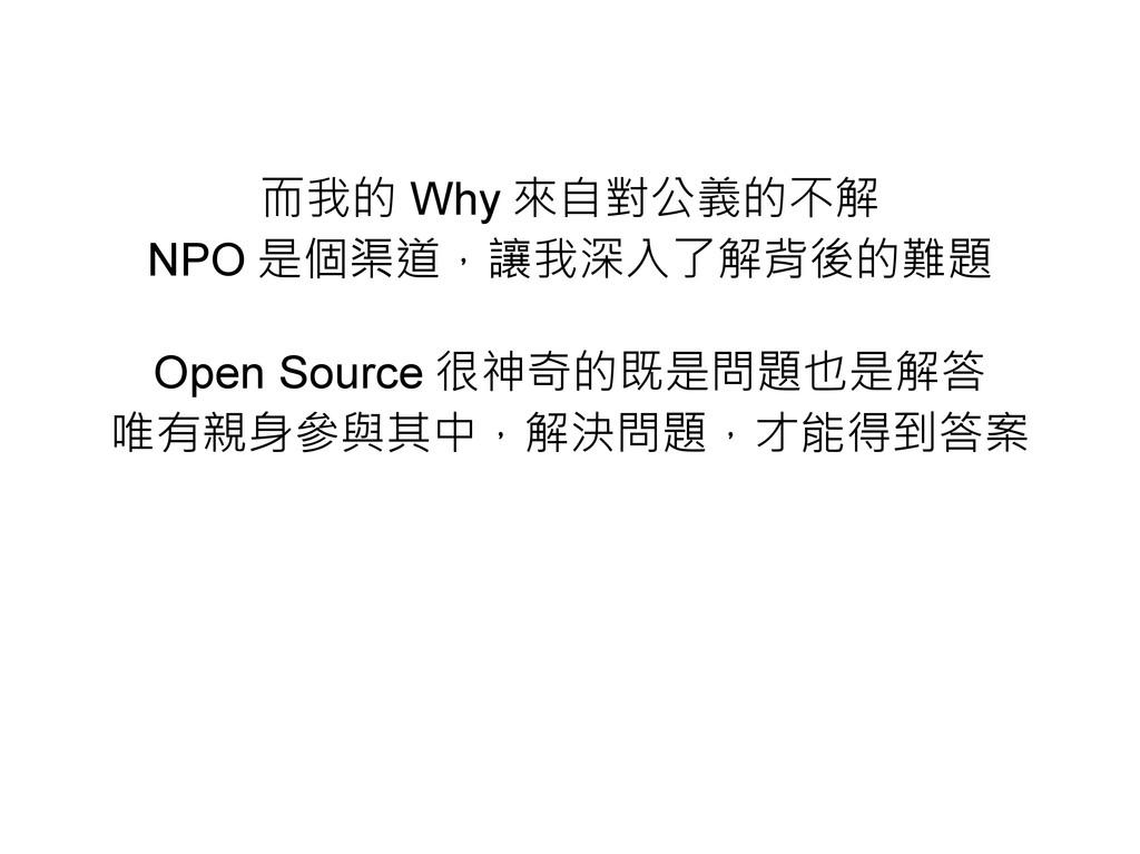 而我的 Why 來自對公義的不解 NPO 是個渠道,讓我深入了解背後的難題 Open Sour...